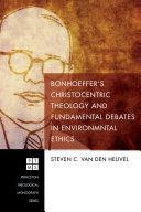 Bonhoeffer   s Christocentric Theology and Fundamental Debates in Environmental Ethics
