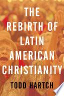 The Rebirth of Latin American Christianity