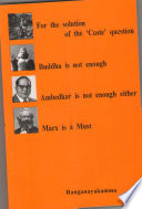 For the solution of the    Caste    question Buddha is not enough Ambedkar is not enough either Marx is a Must