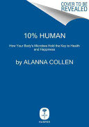 10% human : how your body's microbes hold the key to health and happiness / Alanna Collen.