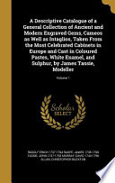 A Descriptive Catalogue of a General Collection of Ancient and Modern Engraved Gems, Cameos As Well As Intaglios, Taken from the Most Celebrated Cabinets in Europe and Cast in Coloured Pastes, White Enamel, and Sulphur, by James Tassie, Modeller; Volume 1