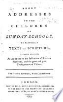 Short Addresses to the Children of Sunday Schools, on particular texts of Scripture. To which is added, an address on the institution of Sunday schools ... The third edition, etc. [The dedication signed: William Brooke.]