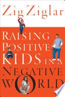 """""""Raising Positive Kids in a Negative World"""" by Zig Ziglar"""