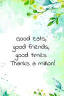 Good Eats  Good Friends  Good Times Thanks a Million