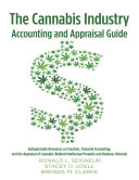 The Cannabis Industry Accounting and Appraisal Guide  Indispensable Resources on Taxation  Financial Accounting  and the Appraisal of Cannabis Related Intellectual Property and Business Interests