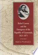 Rafael Carrera and the Emergence of the Republic of Guatemala, 1821–1871