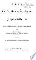 Lehrbuch der Kalk-, Cement-, Gyps- und Ziegelfabrikation vom landwirtschaftlichen Standpunkte aus bearbeitet