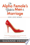 """The Alpha Female's Guide to Men and Marriage: How Love Works"" by Suzanne Venker"
