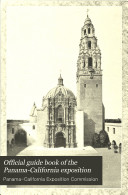 Official Guide Book of the Panama-California Exposition, Giving in Detail, Location and Description of Buildings, Exhibits and Concessions, with Floor Plans of the Buildings and Exterior Views ...