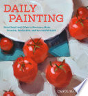 """""""Daily Painting: Paint Small and Often To Become a More Creative, Productive, and Successful Artist"""" by Carol Marine"""