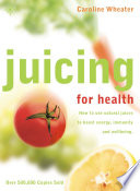 Juicing For Health How To Use Natural Juices To Boost Energy Immunity And Wellbeing