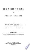The World to Come  Or  the Kingdom of God     Second Edition  with Appendix  and Notes Critical and Illustrative