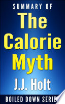 The Calorie Myth How To Eat More Exercise Less Lose Weight And Live Better By Jonathan Bailor Summarized
