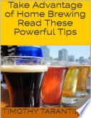 Take Advantage of Home Brewing - Read These Powerful Tips