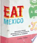 Eat Mexico: Recipes from Mexico City's Streets, Markets and Fondas