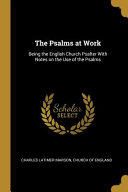 The Psalms at Work  Being the English Church Psalter with Notes on the Use of the Psalms