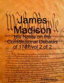 James Madison - His Notes on the Constitutional Debates of 1787 vol 2 of 2