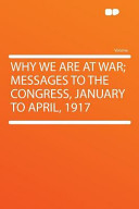 Why We Are at War  Messages to the Congress  January to April 1917