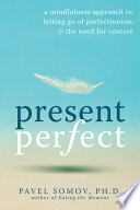"""Present Perfect: A Mindfulness Approach to Letting Go of Perfectionism and the Need for Control"" by Pavel G Somov"