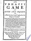An Unhappy Game at Scotch and English  Or  a full answer from England to the Papers of Scotland  wherein the Scotch Mists and their Fogs  their sayings and gain sayings     their King craft  present design against the two Houses of Parliament  and People of England      discovered  etc