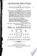 Inferior politics  or  Considerations on the wretchedness and profligacy of the poor  especially in London and its vicinity     With an appendix  containing a plan for the reduction of the National Debt