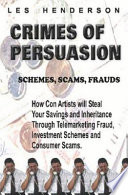"""Crimes of Persuasion: Schemes, Scams, Frauds: how Con Artists Will Steal Your Savings and Inheritance Through Telemarketing Fraud, Investment Schemes and Consumer Scams"" by Les Henderson"