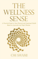 The Wellness Sense  A Practical Guide to Your Physical and Emotional Health Based on Ayurvedic and Yogic Wisdom
