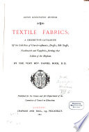Textile Fabrics, a descriptive Catalogue of the Collection of Church-vestments, Dresses, Silk Stuffs, Needlework and Tapestries, forming that Section of the Museum