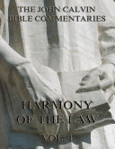 John Calvin's Commentaries On The Harmony Of The Law Vol. 1 (Annotated Edition)