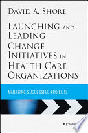Launching and Leading Change Initiatives in Health Care Organizations