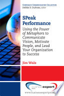 SPeak performance : using the power of metaphors to communicate vision, motivate people, and lead your organization to success