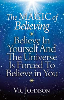 The Magic of Believing  Believe in Yourself and the Universe Is Forced to Believe in You