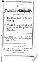 A Familiar Enquiry: Concerning I. The Fixed Rule of God's Worship
