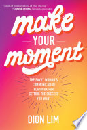 Make Your Moment  The Savvy Woman   s Communication Playbook for Getting the Success You Want