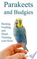 Parakeets And Budgies     Raising  Feeding  And Hand Training Your Keet Book PDF