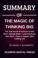 SUMMARY Of The Magic Of Thinking Big The True Scret Of Success To Sell More   Manage Better   Lead Fearlessly   Earn More   Enjoy A Happier  More Fulfilling Life By David J  Schwartz Book