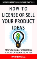 How to License or Sell Your Ideas  7 Steps to Making Money by Licensing or Selling Your Ideas to Companies