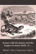 Scenes with the Hunter and the Trapper in Many Lands  Or  Stories of Adventures with Wild Animals