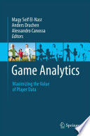 """Game Analytics: Maximizing the Value of Player Data"" by Magy Seif El-Nasr, Anders Drachen, Alessandro Canossa"