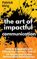 The Art of Impactful Communication: How to Genuinely and Effectively Connect, Talk to Be Heard, and Create Remarkable Relationships