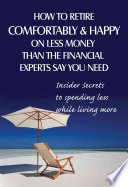 How to Retire Comfortably and Happy on Less Money Than the Financial Experts Say You Need  : Insider Secrets to Spending Less While Living More