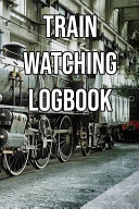 Train Watching Logbook: Log and Record Various Trains as You Go Trainspotting, Steam, High Speed, Subway, Electric, Industrial!