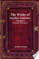 The Works of Jacobus Arminius Volume 3   A Friendly Discussion Book