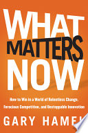 """""""What Matters Now: How to Win in a World of Relentless Change, Ferocious Competition, and Unstoppable Innovation"""" by Gary Hamel"""