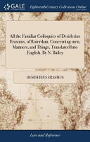 All the Familiar Colloquies of Desiderius Erasmus  of Roterdam  Concerning Men  Manners  and Things  Translated Into English  by N  Bailey