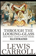 Through the Looking Glass  And What Alice Found There  Illustrated