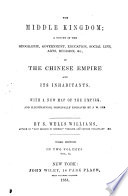 The Middle Kingdom  a Survey of     the Chinese Empire and Its Inhabitants  With a New Map of the Empire  and Illustrations  Principally Engraved by J  W  Orr     Third Edition  Etc