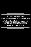 It S Just A Matter Of Time Before They Add The Word Syndrome After My Last Name