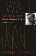 Walter Kaufmann : Philosopher, Humanist, Heretic / Stanley Corngold