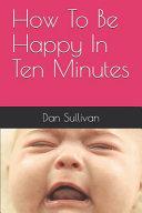 How to Be Happy in Ten Minutes